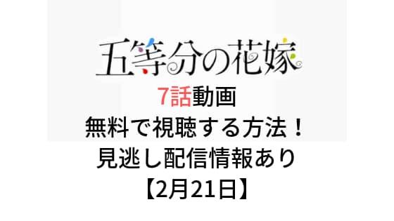 「五等分の花嫁」7話の動画を無料で視聴する方法!見逃し配信情報も!